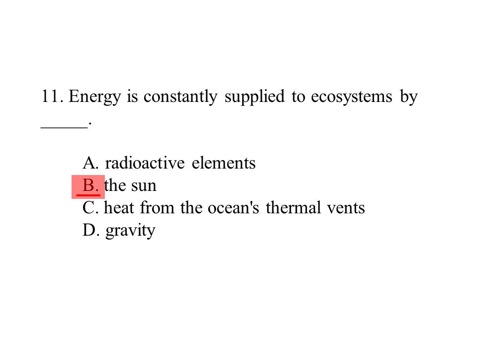 11. Energy is constantly supplied to ecosystems by _____. A. radioactive elements B. the sun C. heat from the ocean's thermal vents D. gravity ___