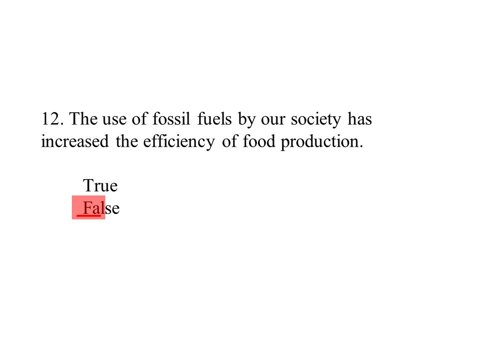12. The use of fossil fuels by our society has increased the efficiency of food production. True False ___