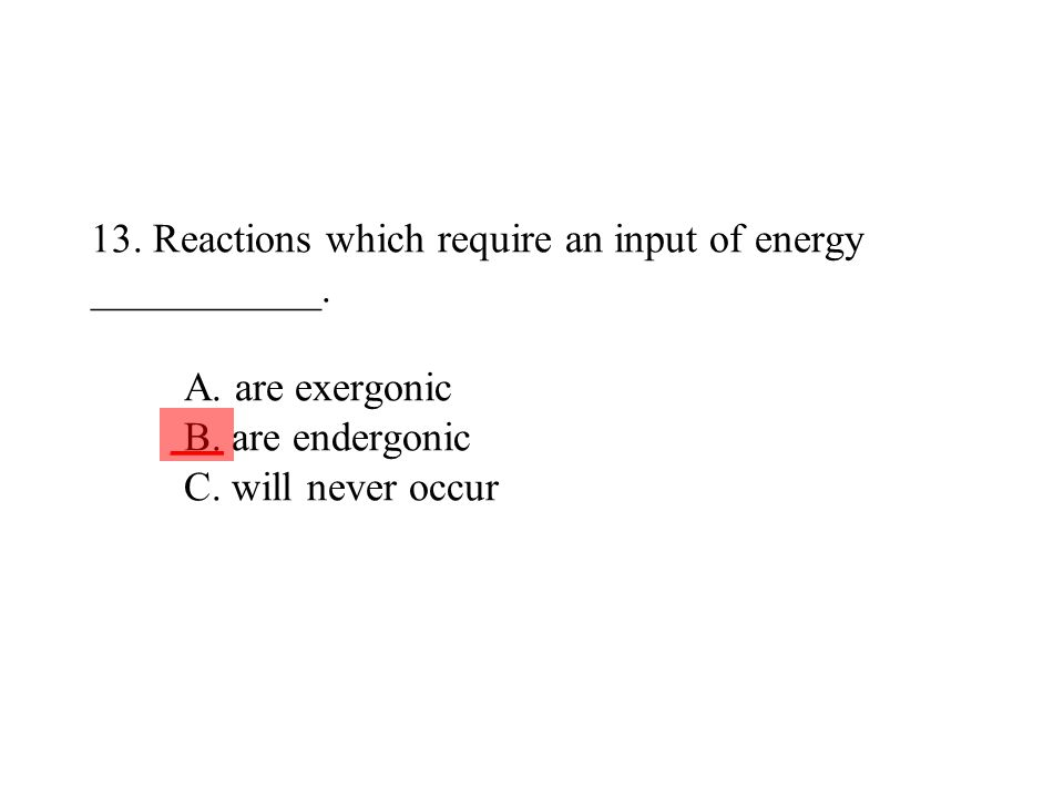 13. Reactions which require an input of energy ___________. A. are exergonic B. are endergonic C. will never occur ___