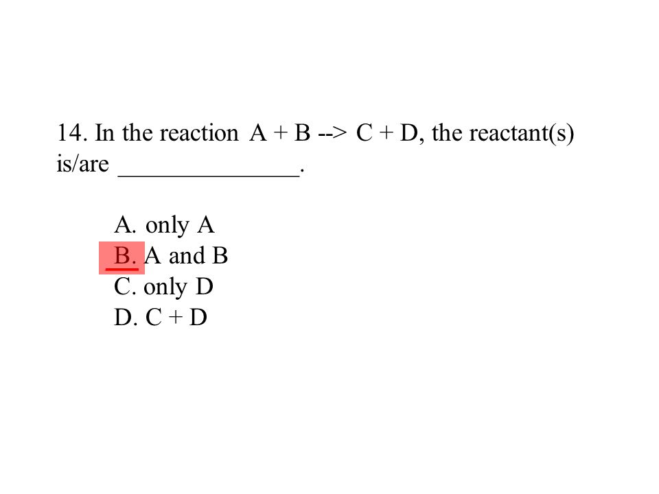 14. In the reaction A + B --> C + D, the reactant(s) is/are ______________. A. only A B. A and B C. only D D. C + D ___