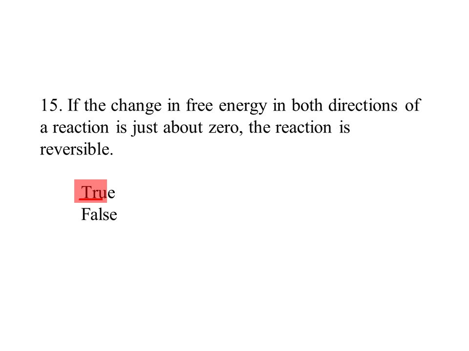 15. If the change in free energy in both directions of a reaction is just about zero, the reaction is reversible. True False ___