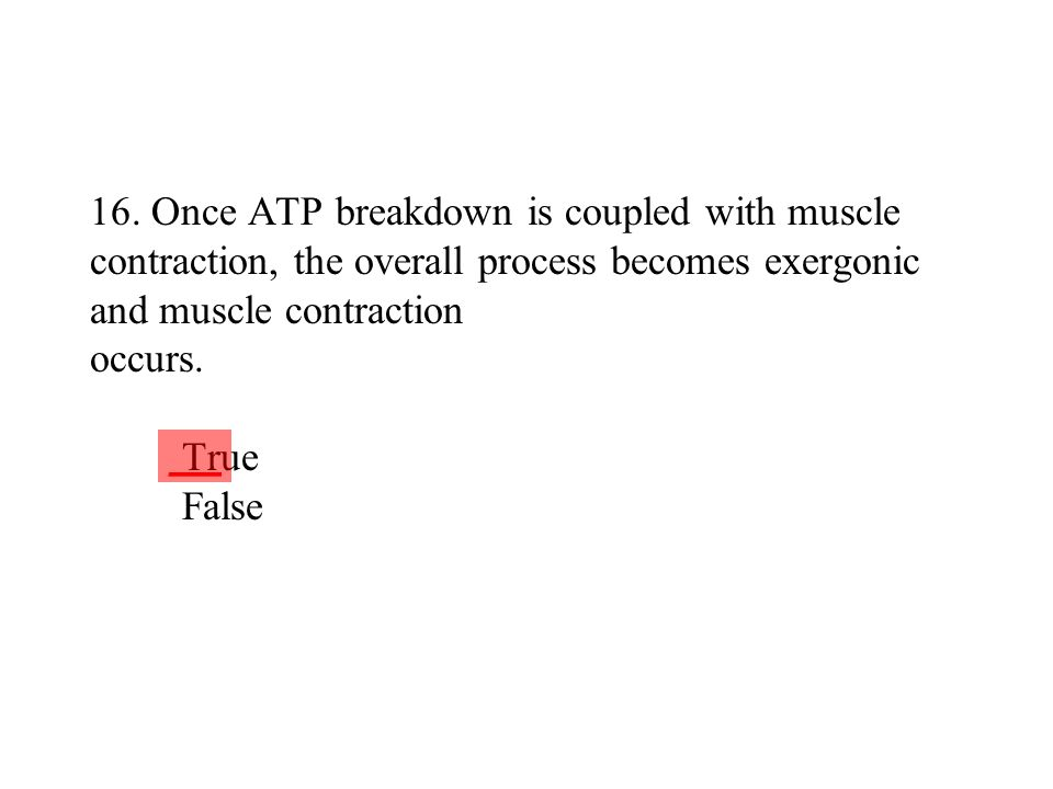 16. Once ATP breakdown is coupled with muscle contraction, the overall process becomes exergonic and muscle contraction occurs. True False ___
