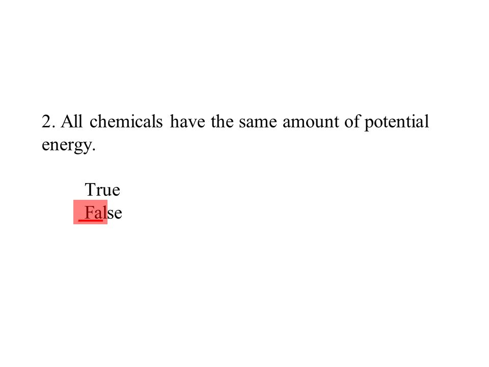 2. All chemicals have the same amount of potential energy. True False ___