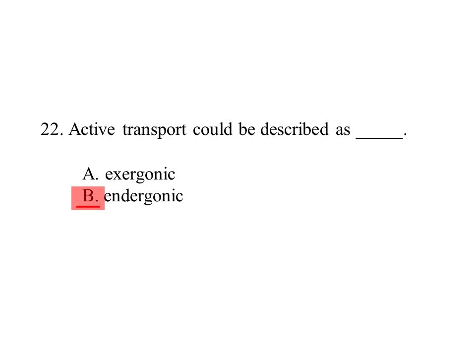22. Active transport could be described as _____. A. exergonic B. endergonic ___