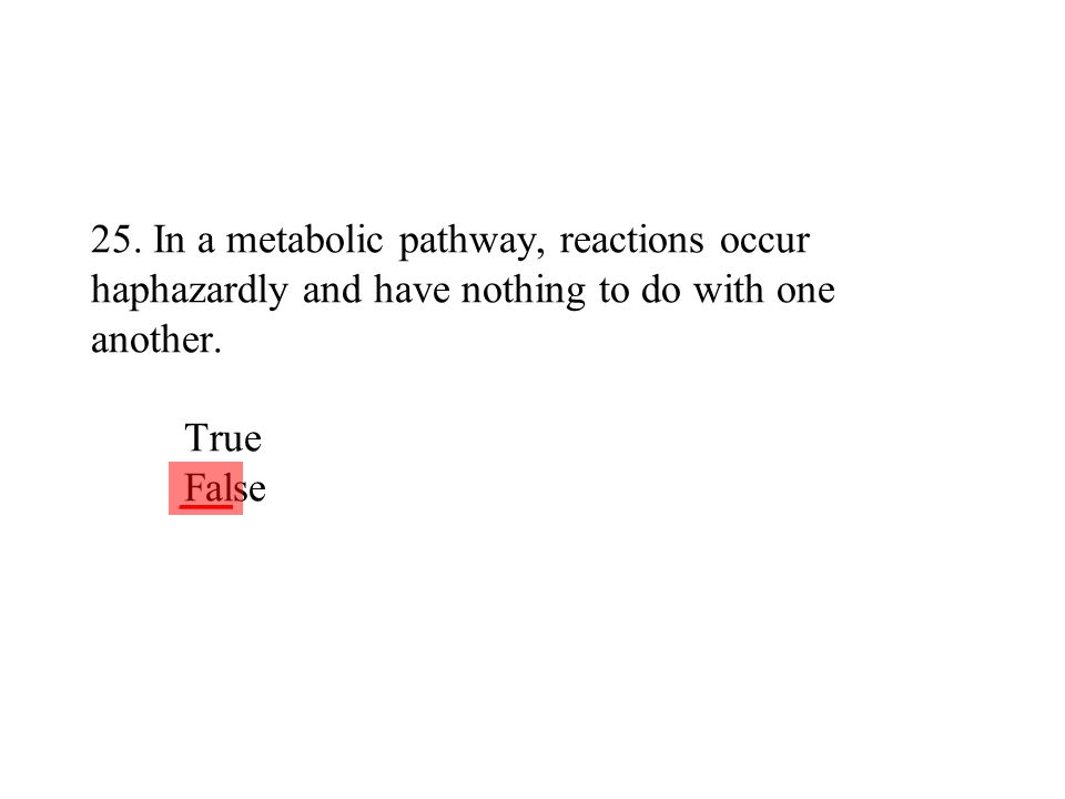 25. In a metabolic pathway, reactions occur haphazardly and have nothing to do with one another. True False ___