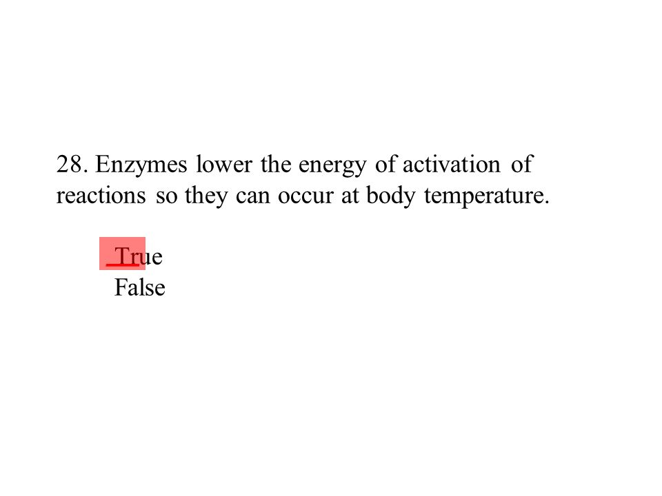 28. Enzymes lower the energy of activation of reactions so they can occur at body temperature. True False ___