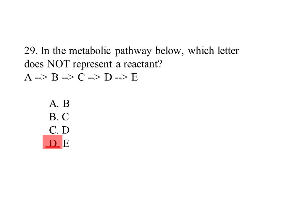 29. In the metabolic pathway below, which letter does NOT represent a reactant? A --> B --> C --> D --> E A. B B. C C. D D. E ___