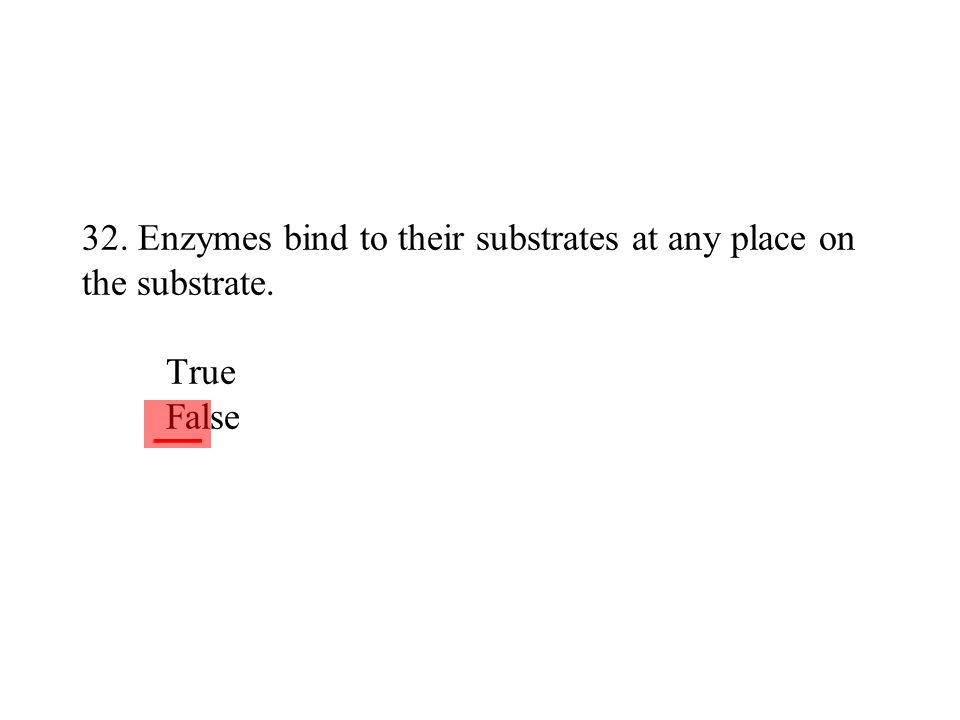 32. Enzymes bind to their substrates at any place on the substrate. True False ___