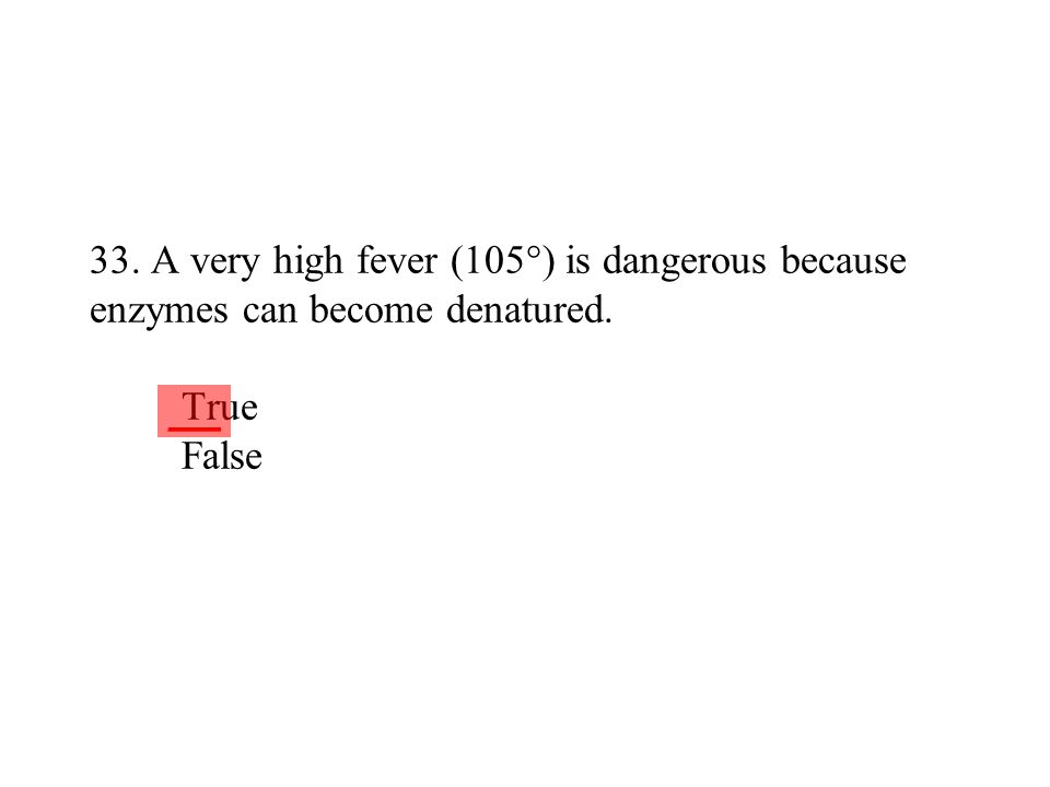 33. A very high fever (105°) is dangerous because enzymes can become denatured. True False ___