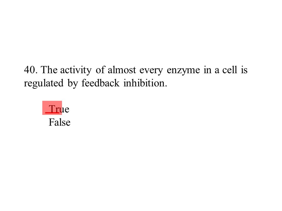 40. The activity of almost every enzyme in a cell is regulated by feedback inhibition. True False ___