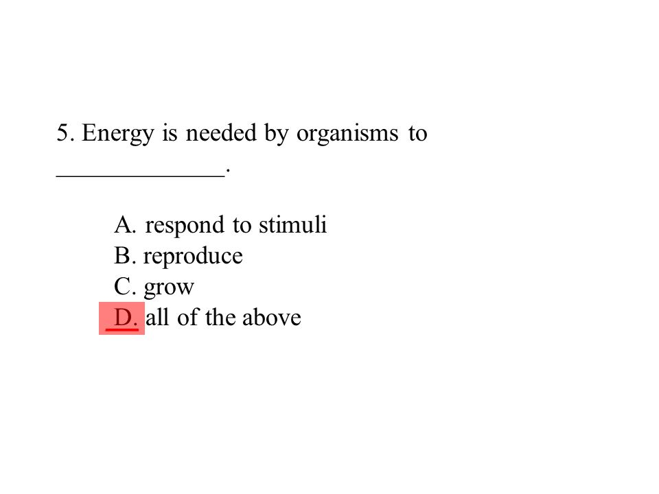 5. Energy is needed by organisms to _____________. A. respond to stimuli B. reproduce C. grow D. all of the above ___