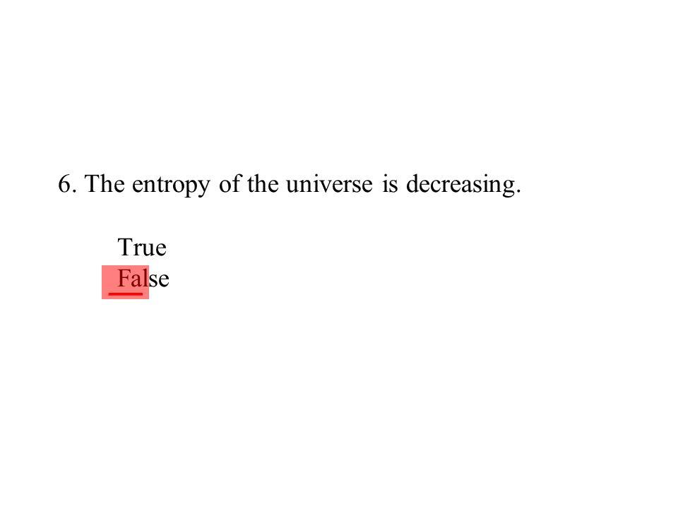 6. The entropy of the universe is decreasing. True False ___