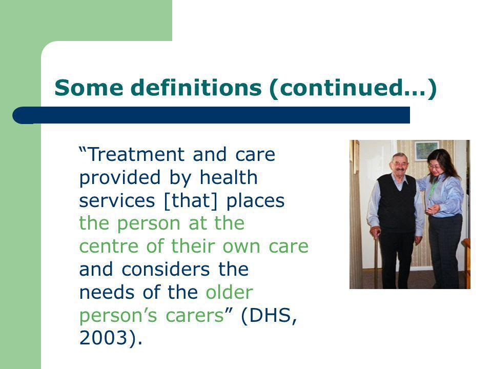 Features drawn from definitions Respect (for older persons, for their values, needs and preferences) Partnership and collaboration (between the older person (and their family) and the professional care team) Patient/person/client being at the centre (health services revolving around the service user rather than around funders and/or professionals)