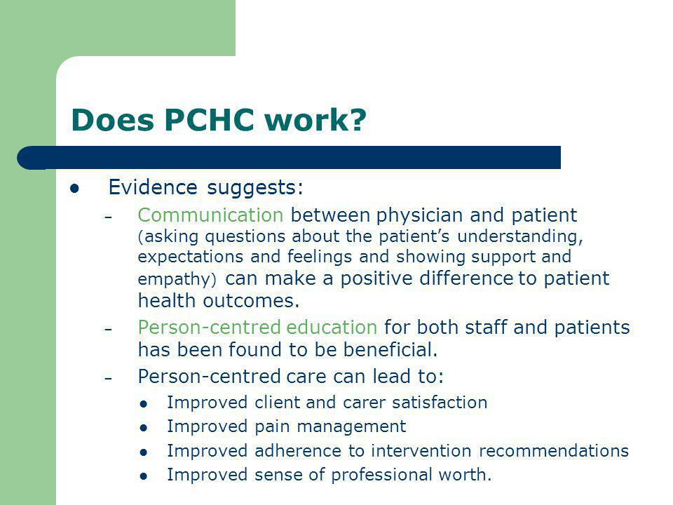 Models of PCHC described in the literature Many models identified in the literature: Medical (Patient-centred medicine) Nursing (Person-centred care) Occupational Therapy (Client-centred care) Psychology (Client-centred counselling) Health and business management (Customer- focussed service) Service user perspectives (mostly mental health)