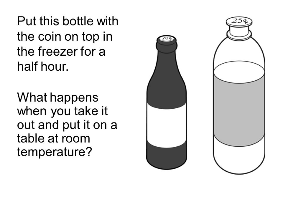 Put this bottle with the coin on top in the freezer for a half hour. What happens when you take it out and put it on a table at room temperature?