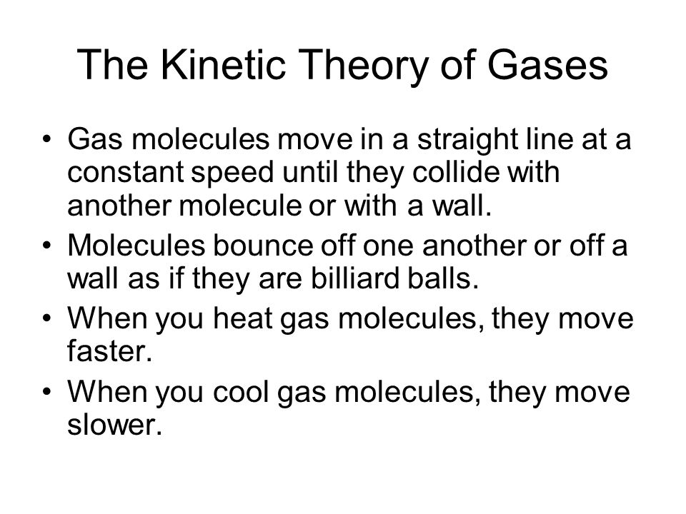 The Kinetic Theory of Gases Gas molecules move in a straight line at a constant speed until they collide with another molecule or with a wall. Molecul