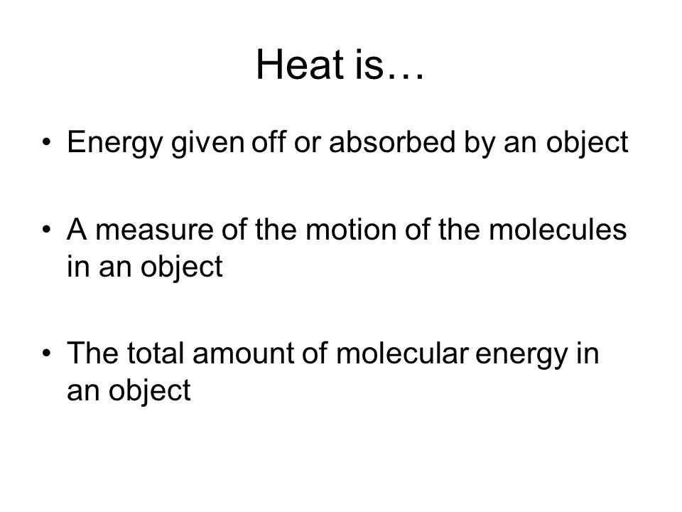 Heat is… Energy given off or absorbed by an object A measure of the motion of the molecules in an object The total amount of molecular energy in an ob