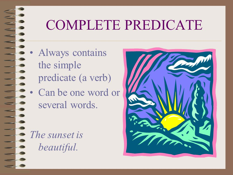 COMPLETE PREDICATE Always contains the simple predicate (a verb) Can be one word or several words.