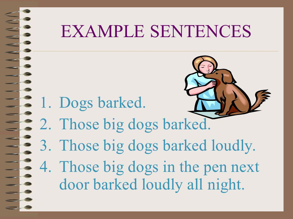 EXAMPLE SENTENCES 1.Dogs barked.2.Those big dogs barked.