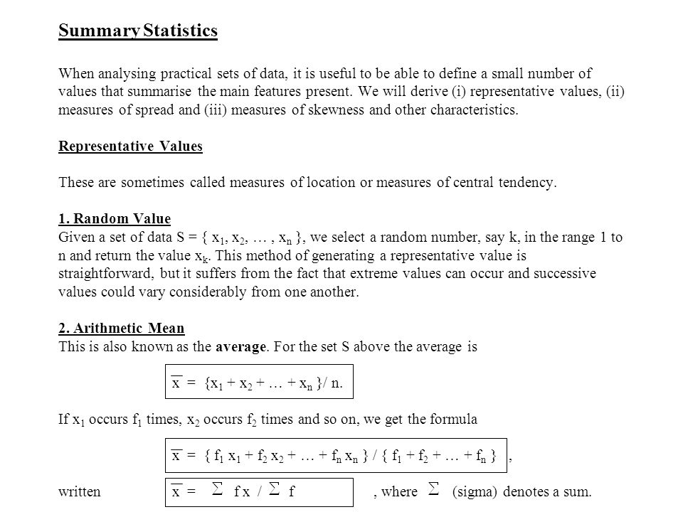 Summary Statistics When analysing practical sets of data, it is useful to be able to define a small number of values that summarise the main features present.