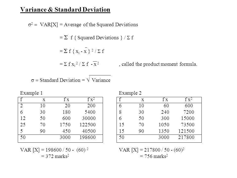 Variance & Standard Deviation    VAR[X] = Average of the Squared Deviations =  f { Squared Deviations } /  f =  f { x i - x } 2 /  f =  f x i 2 /  f - x 2, called the product moment formula.