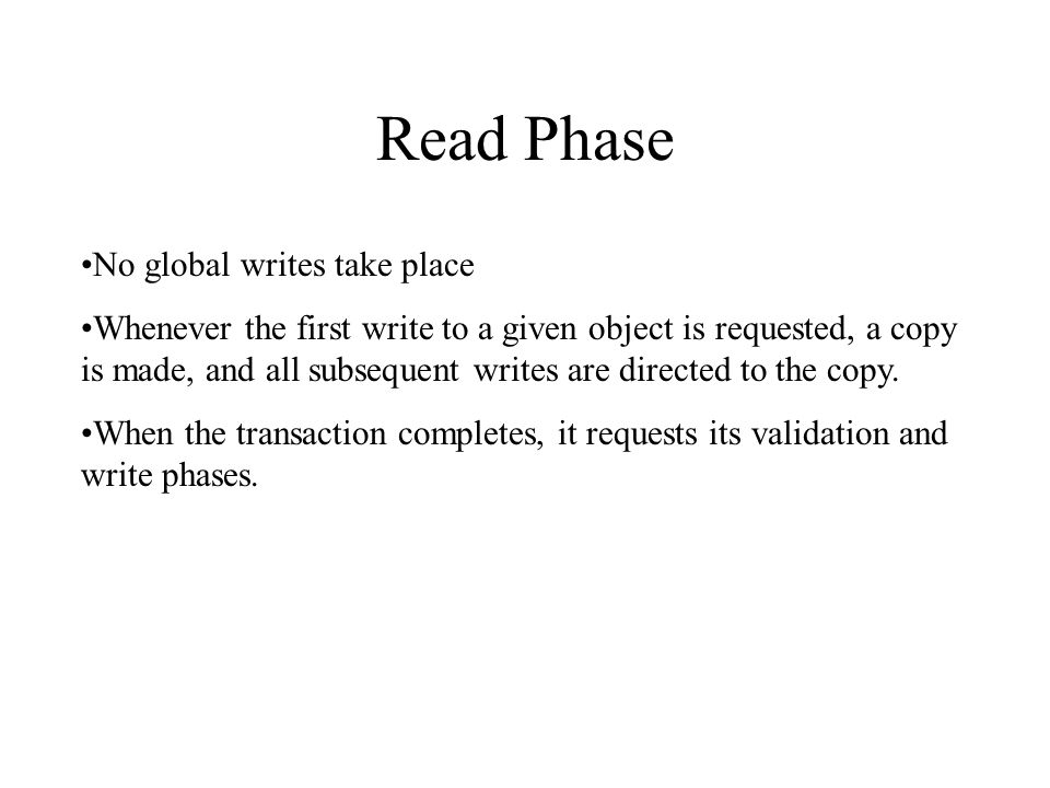 Read Phase No global writes take place Whenever the first write to a given object is requested, a copy is made, and all subsequent writes are directed to the copy.