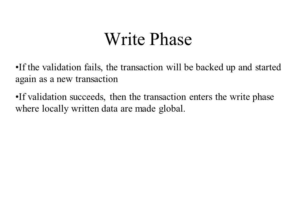 Write Phase If the validation fails, the transaction will be backed up and started again as a new transaction If validation succeeds, then the transaction enters the write phase where locally written data are made global.