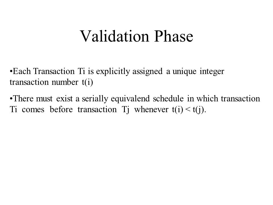Validation Phase Each Transaction Ti is explicitly assigned a unique integer transaction number t(i) There must exist a serially equivalend schedule in which transaction Ti comes before transaction Tj whenever t(i) < t(j).