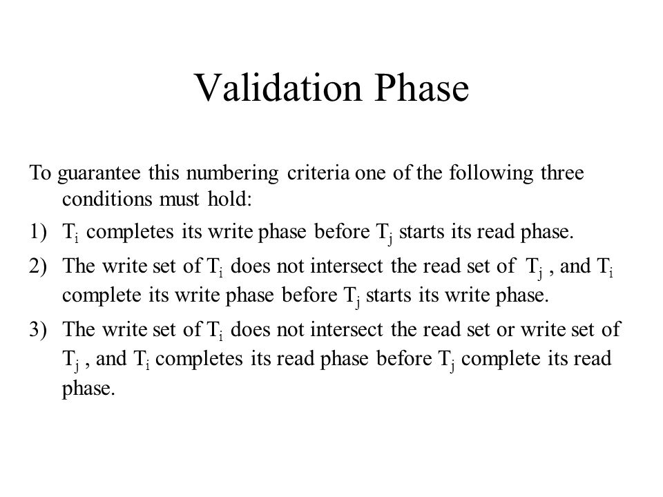 Validation Phase To guarantee this numbering criteria one of the following three conditions must hold: 1)T i completes its write phase before T j starts its read phase.