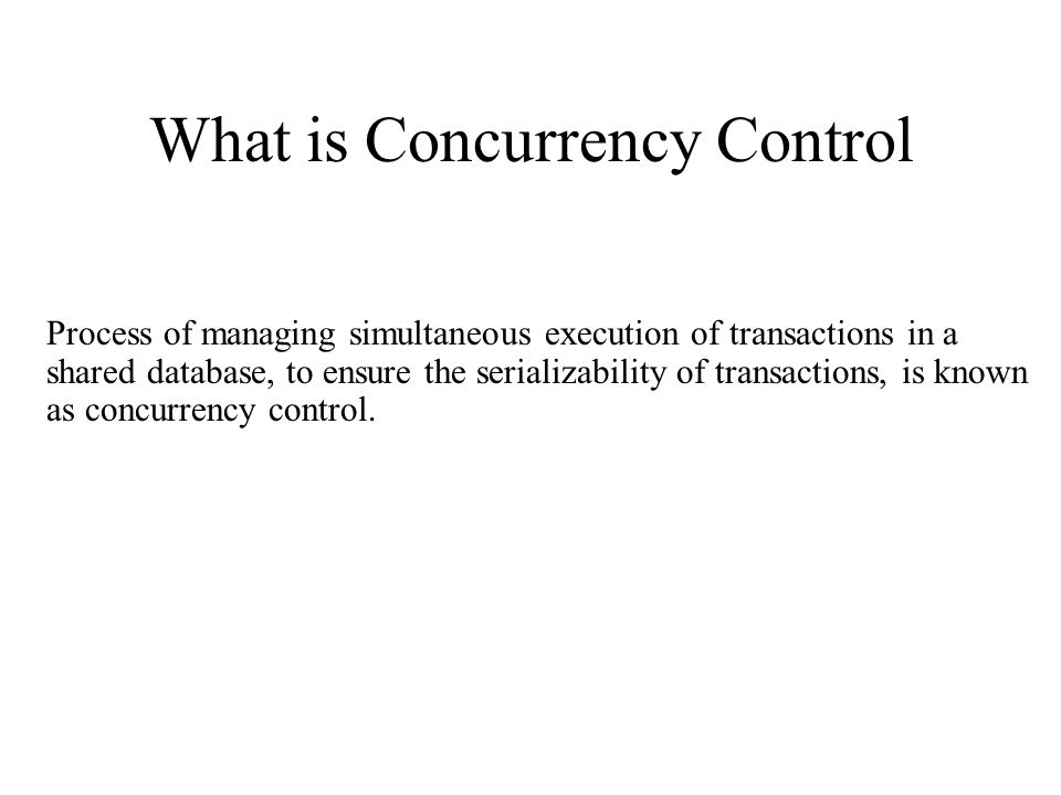 What is Concurrency Control Process of managing simultaneous execution of transactions in a shared database, to ensure the serializability of transactions, is known as concurrency control.