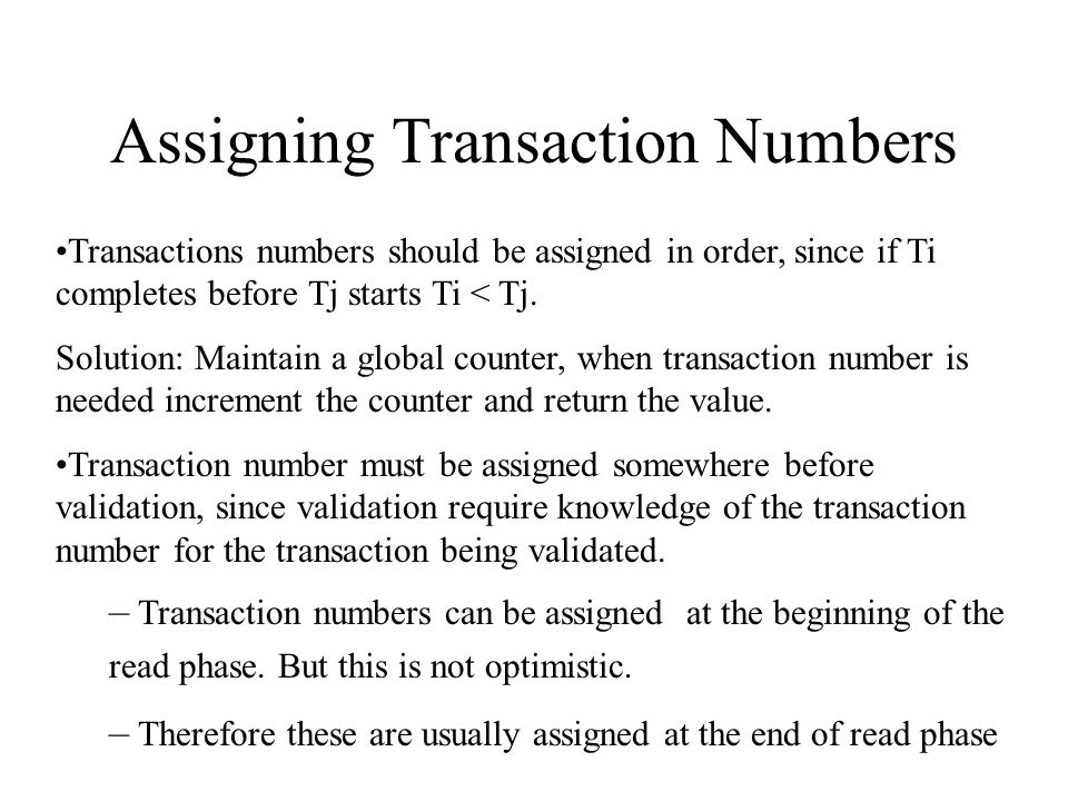 Assigning Transaction Numbers Transactions numbers should be assigned in order, since if Ti completes before Tj starts Ti < Tj.