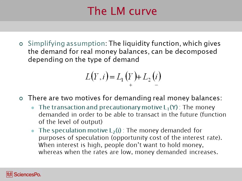 The LM curve Simplifying assumption: The liquidity function, which gives the demand for real money balances, can be decomposed depending on the type of demand There are two motives for demanding real money balances: The transaction and precautionary motive L 1 (Y) : The money demanded in order to be able to transact in the future (function of the level of output) The speculation motive L 2 (i) : The money demanded for purposes of speculation (opportunity cost of the interest rate).