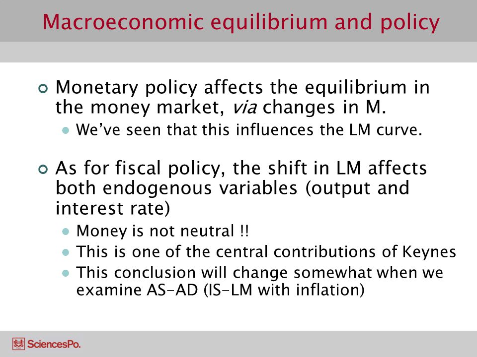 Macroeconomic equilibrium and policy Monetary policy affects the equilibrium in the money market, via changes in M.