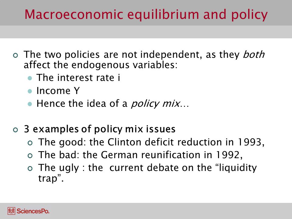 Macroeconomic equilibrium and policy The two policies are not independent, as they both affect the endogenous variables: The interest rate i Income Y Hence the idea of a policy mix… 3 examples of policy mix issues The good: the Clinton deficit reduction in 1993, The bad: the German reunification in 1992, The ugly : the current debate on the liquidity trap .