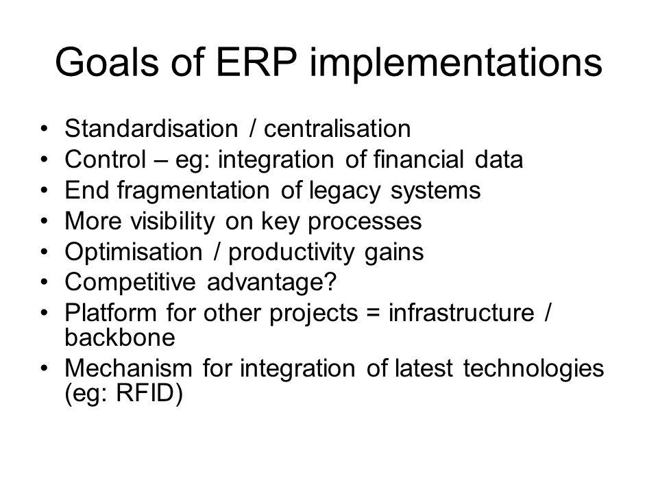 Goals of ERP implementations Standardisation / centralisation Control – eg: integration of financial data End fragmentation of legacy systems More visibility on key processes Optimisation / productivity gains Competitive advantage.