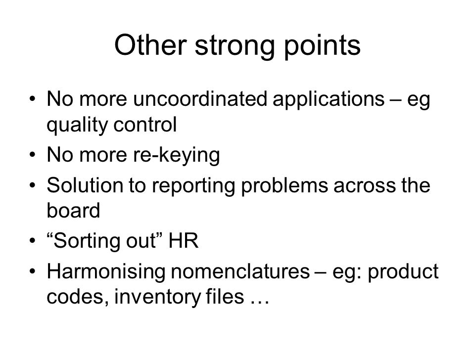 "Other strong points No more uncoordinated applications – eg quality control No more re-keying Solution to reporting problems across the board ""Sorting"