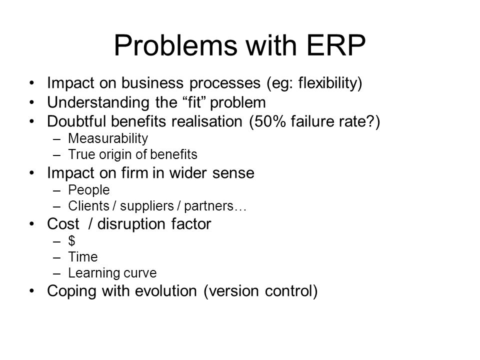 Problems with ERP Impact on business processes (eg: flexibility) Understanding the fit problem Doubtful benefits realisation (50% failure rate ) –Measurability –True origin of benefits Impact on firm in wider sense –People –Clients / suppliers / partners… Cost / disruption factor –$ –Time –Learning curve Coping with evolution (version control)