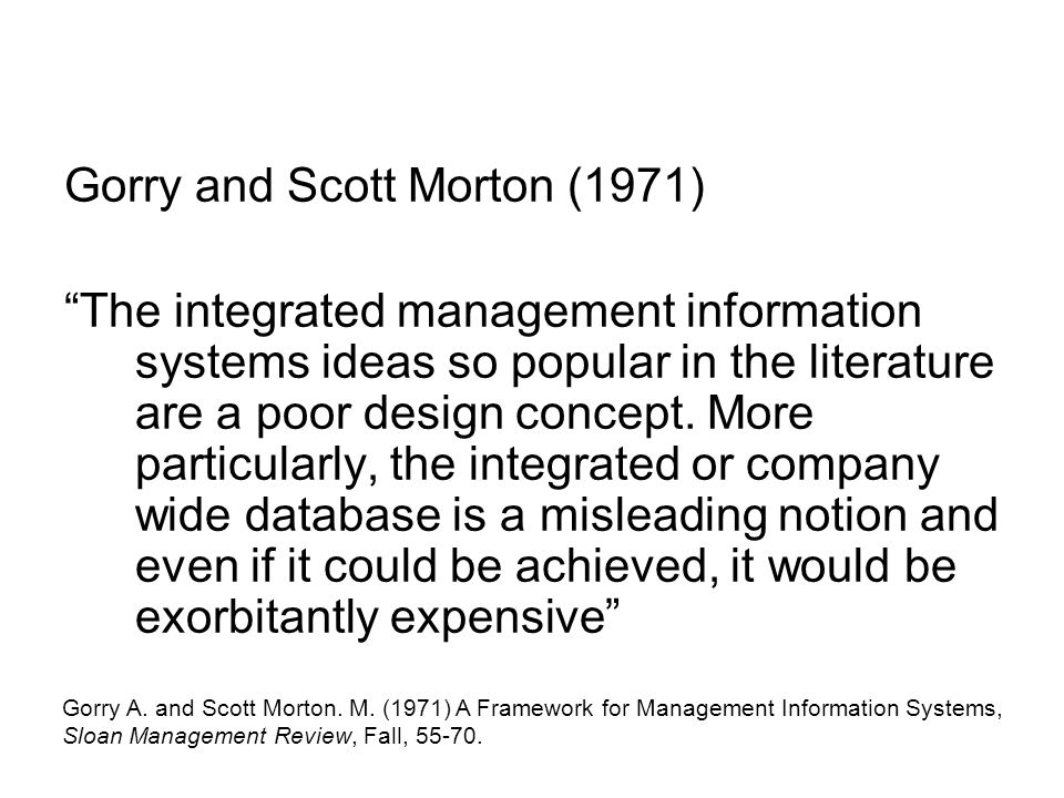 "Gorry and Scott Morton (1971) ""The integrated management information systems ideas so popular in the literature are a poor design concept. More partic"