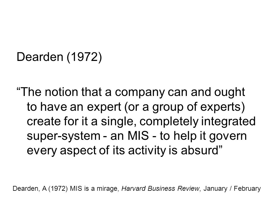 Dearden (1972) The notion that a company can and ought to have an expert (or a group of experts) create for it a single, completely integrated super-system - an MIS - to help it govern every aspect of its activity is absurd Dearden, A (1972) MIS is a mirage, Harvard Business Review, January / February