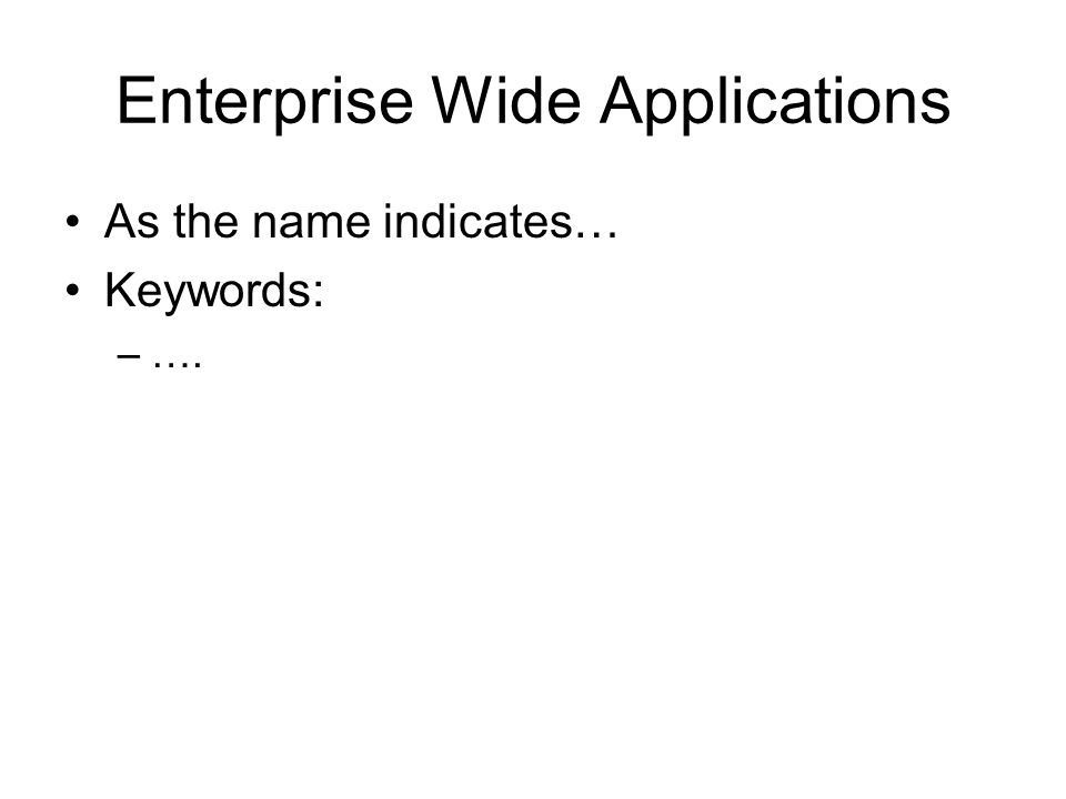 Enterprise Wide Applications As the name indicates… Keywords: –Integrated –Centralised –Best practice –Cross functional – mega packages –Costly (inc.