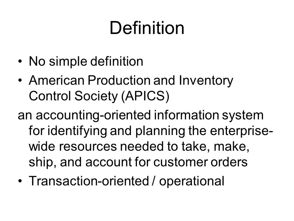 Definition No simple definition American Production and Inventory Control Society (APICS) an accounting-oriented information system for identifying and planning the enterprise- wide resources needed to take, make, ship, and account for customer orders Transaction-oriented / operational