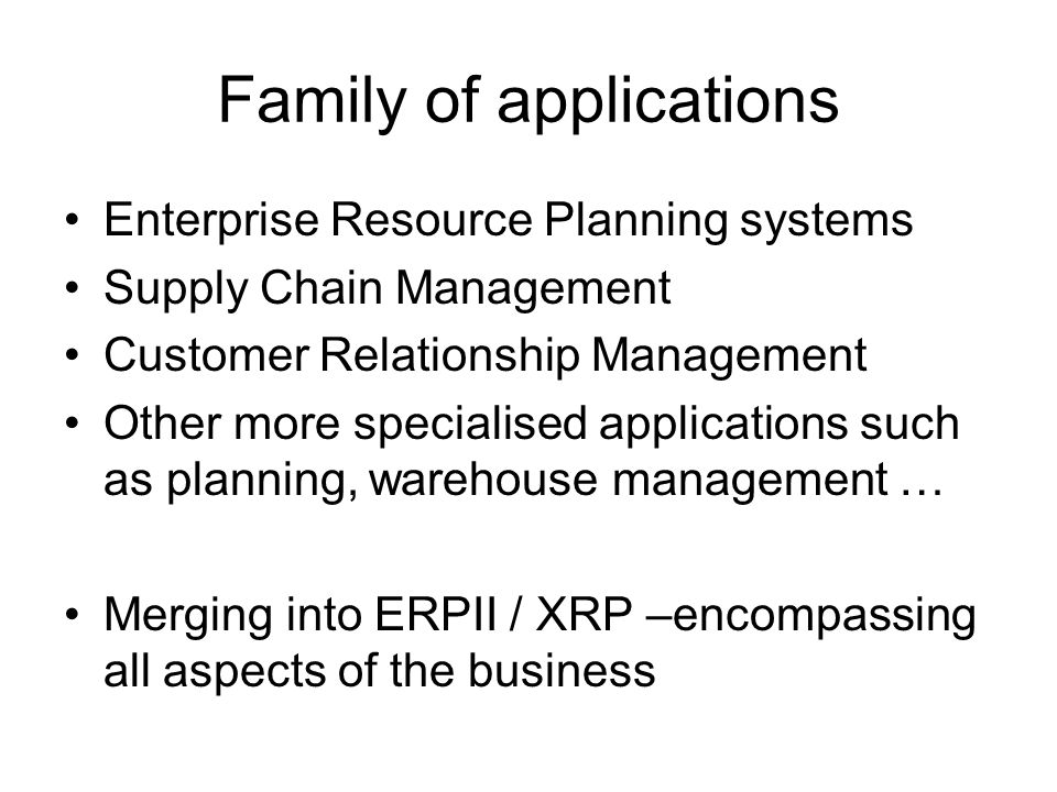 Family of applications Enterprise Resource Planning systems Supply Chain Management Customer Relationship Management Other more specialised applications such as planning, warehouse management … Merging into ERPII / XRP –encompassing all aspects of the business