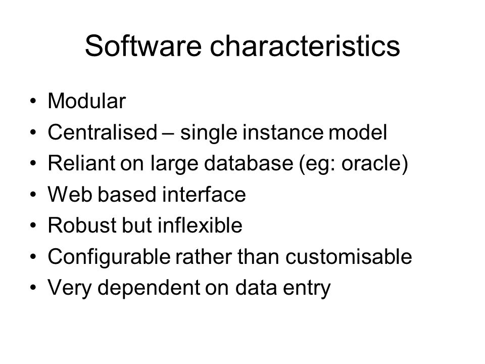 Software characteristics Modular Centralised – single instance model Reliant on large database (eg: oracle) Web based interface Robust but inflexible Configurable rather than customisable Very dependent on data entry