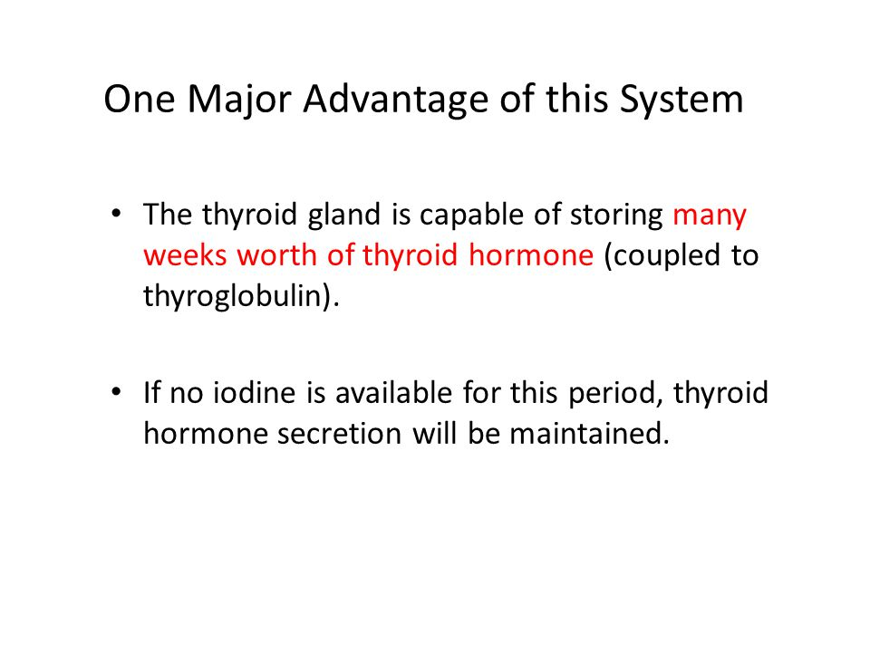 One Major Advantage of this System The thyroid gland is capable of storing many weeks worth of thyroid hormone (coupled to thyroglobulin). If no iodin