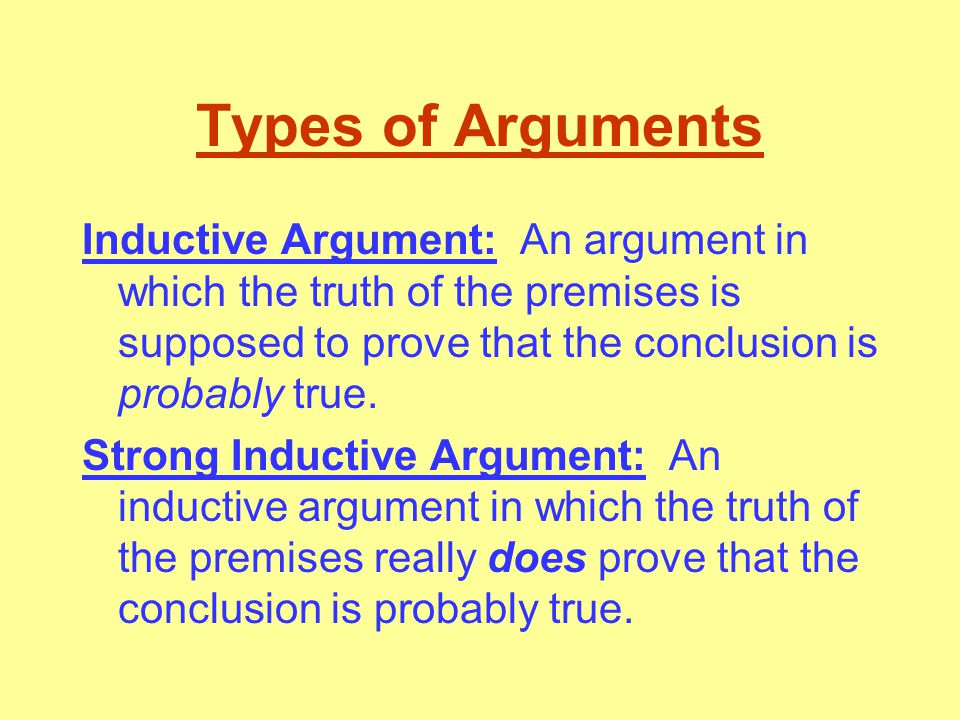 Types of Arguments Inductive Argument: An argument in which the truth of the premises is supposed to prove that the conclusion is probably true.