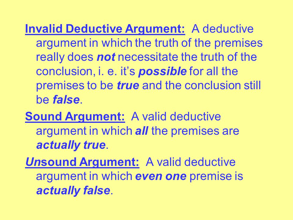 Invalid Deductive Argument: A deductive argument in which the truth of the premises really does not necessitate the truth of the conclusion, i.