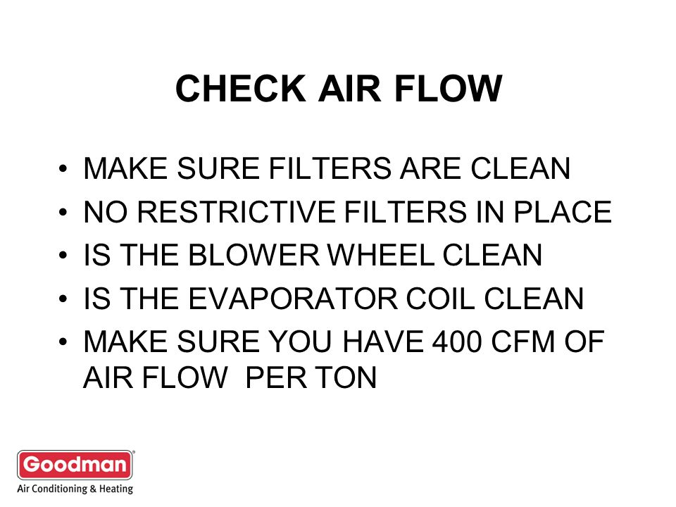 CHECK AIR FLOW MAKE SURE FILTERS ARE CLEAN NO RESTRICTIVE FILTERS IN PLACE IS THE BLOWER WHEEL CLEAN IS THE EVAPORATOR COIL CLEAN MAKE SURE YOU HAVE 400 CFM OF AIR FLOW PER TON