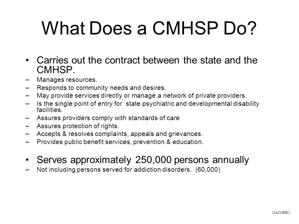 What Does a CMHSP Do? Carries out the contract between the state and the CMHSP. –Manages resources. –Responds to community needs and desires. –May pro