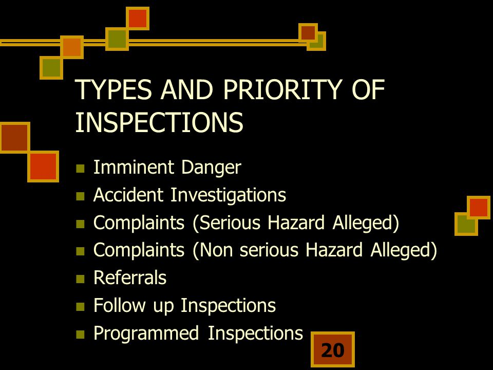 20 TYPES AND PRIORITY OF INSPECTIONS Imminent Danger Accident Investigations Complaints (Serious Hazard Alleged) Complaints (Non serious Hazard Alleged) Referrals Follow up Inspections Programmed Inspections