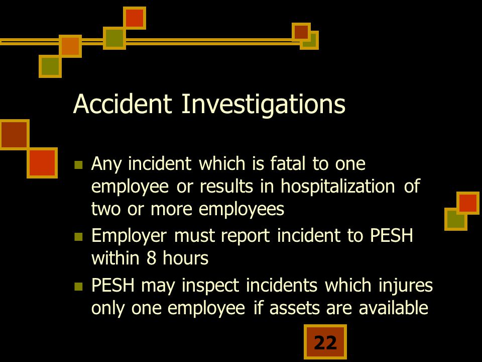 22 Accident Investigations Any incident which is fatal to one employee or results in hospitalization of two or more employees Employer must report incident to PESH within 8 hours PESH may inspect incidents which injures only one employee if assets are available
